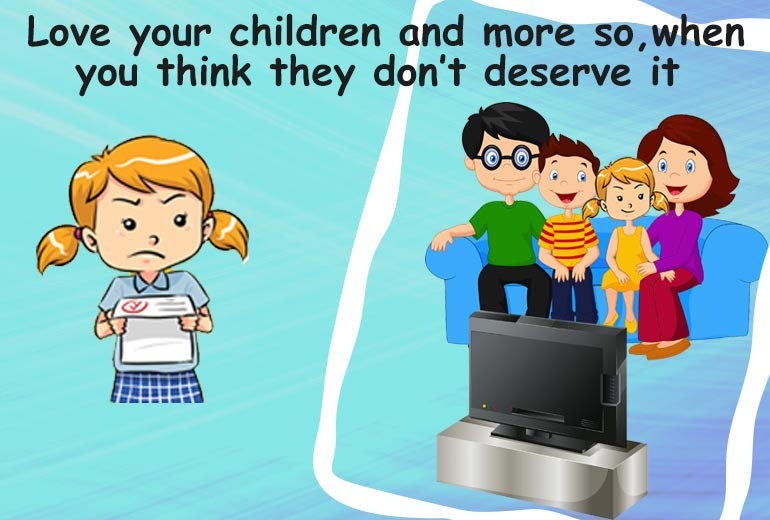 Love your children when you think they don't deserve it